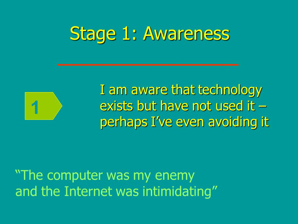 Stage 1: Awareness 1 I am aware that technology exists but have not used it – perhaps I've even avoiding it The computer was my enemy and the Internet was intimidating