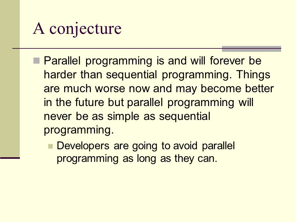A conjecture Parallel programming is and will forever be harder than sequential programming.