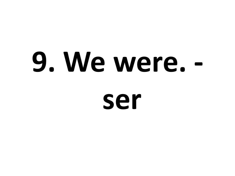 9. We were. - ser