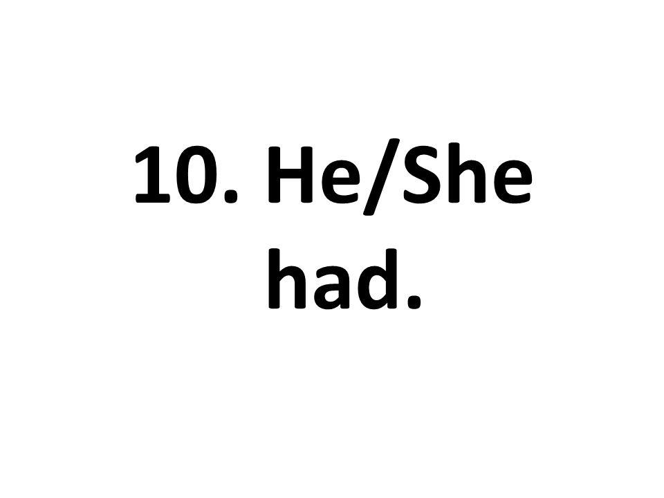 10. He/She had.