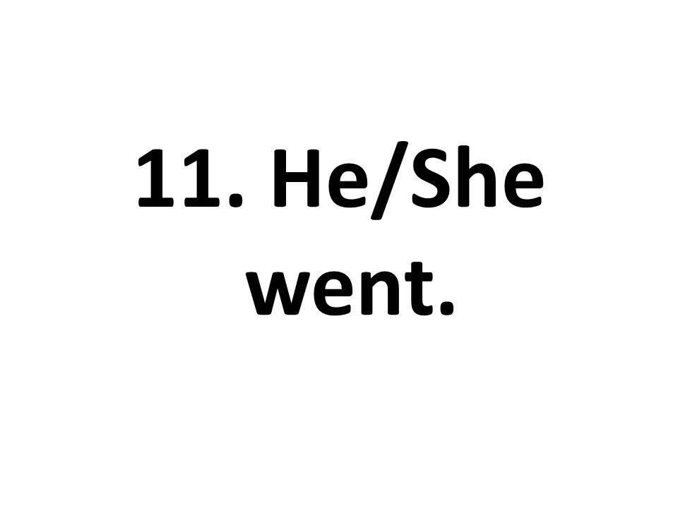 11. He/She went.