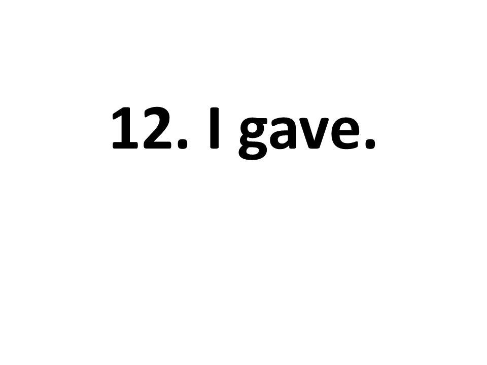 12. I gave.