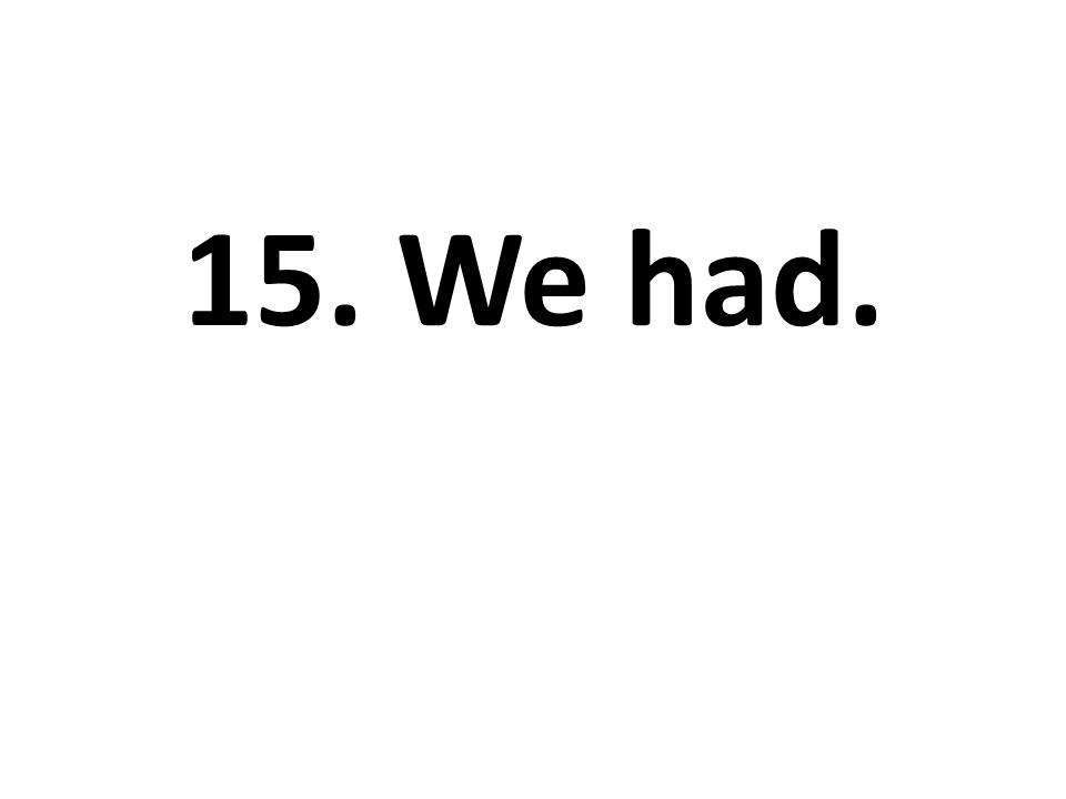 15. We had.
