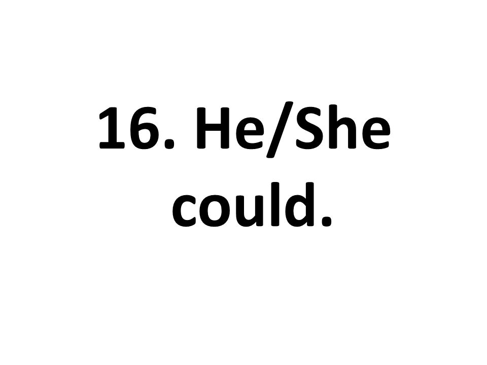 16. He/She could.