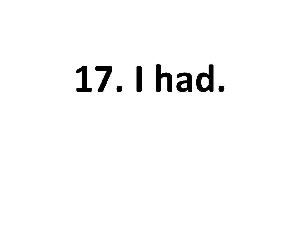 17. I had.