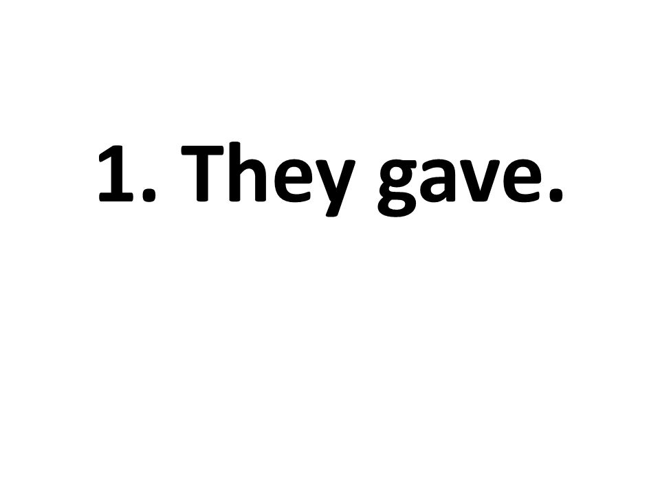 1. They gave.