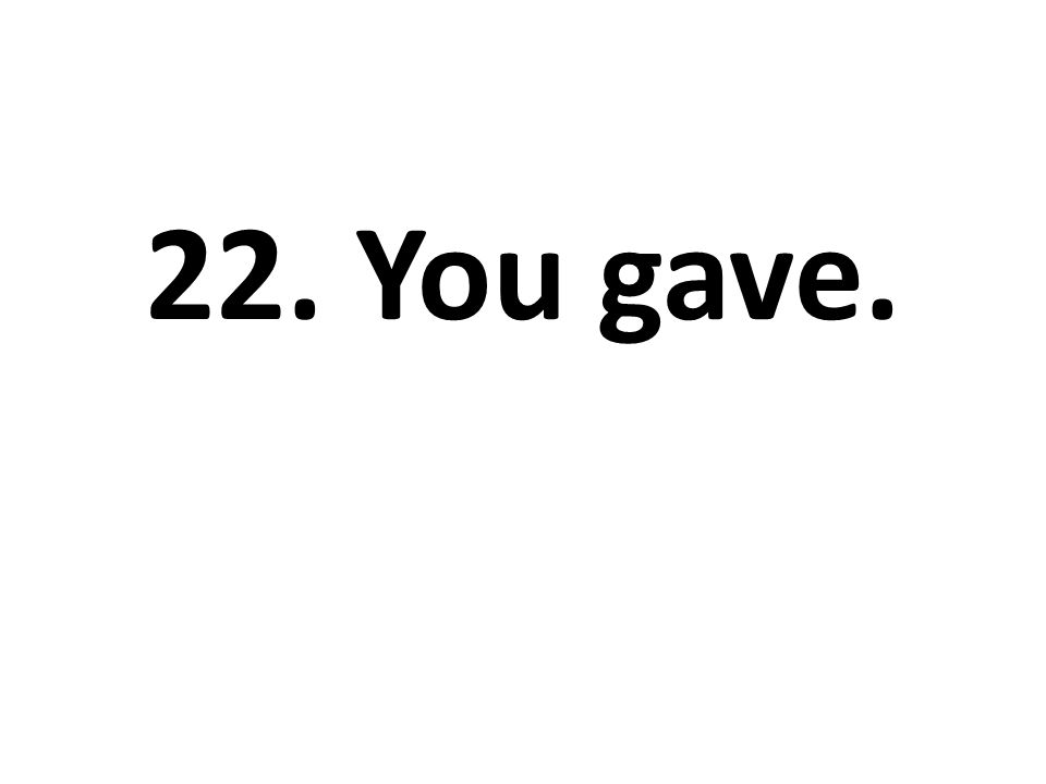22. You gave.
