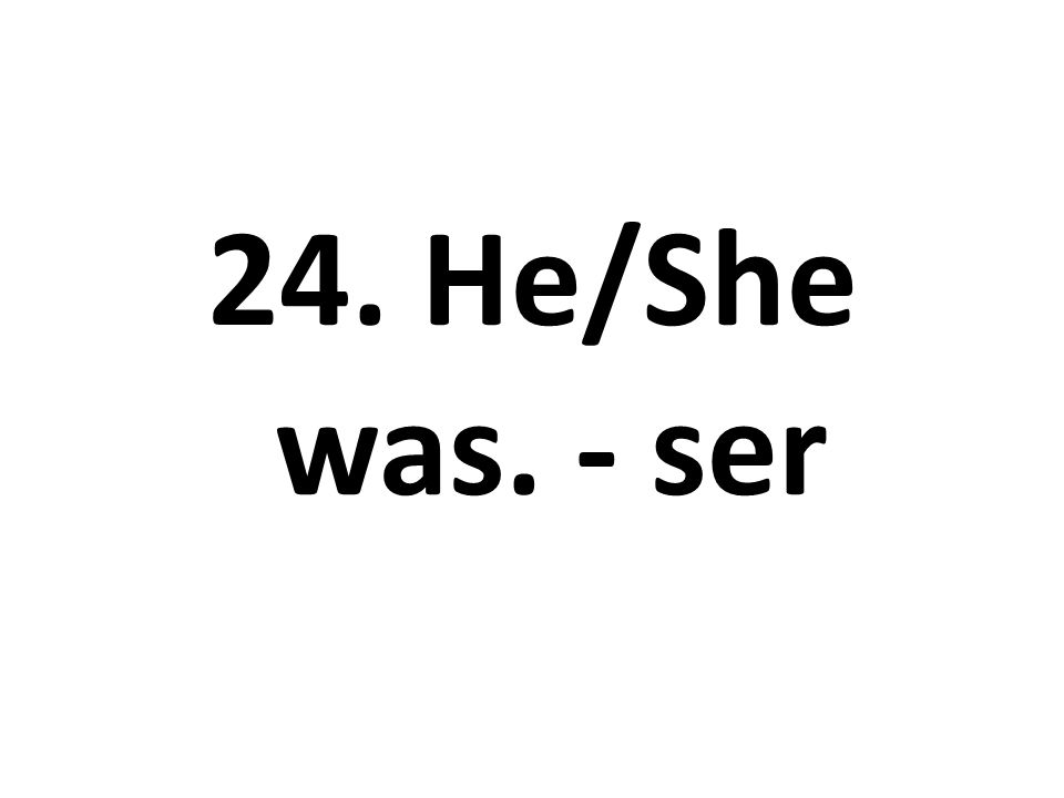 24. He/She was. - ser
