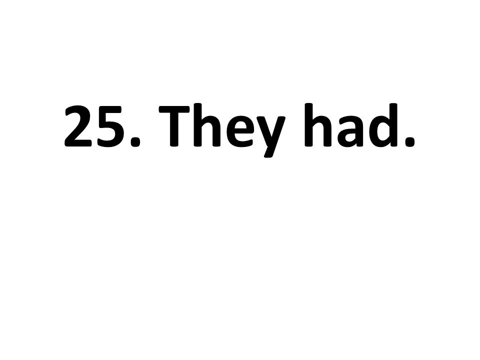 25. They had.