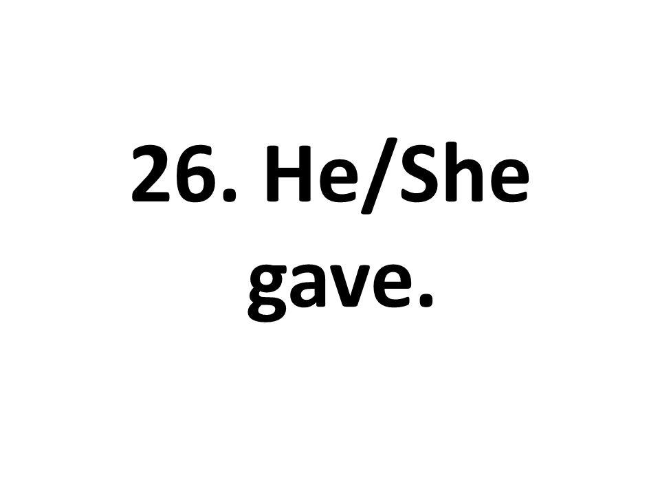 26. He/She gave.