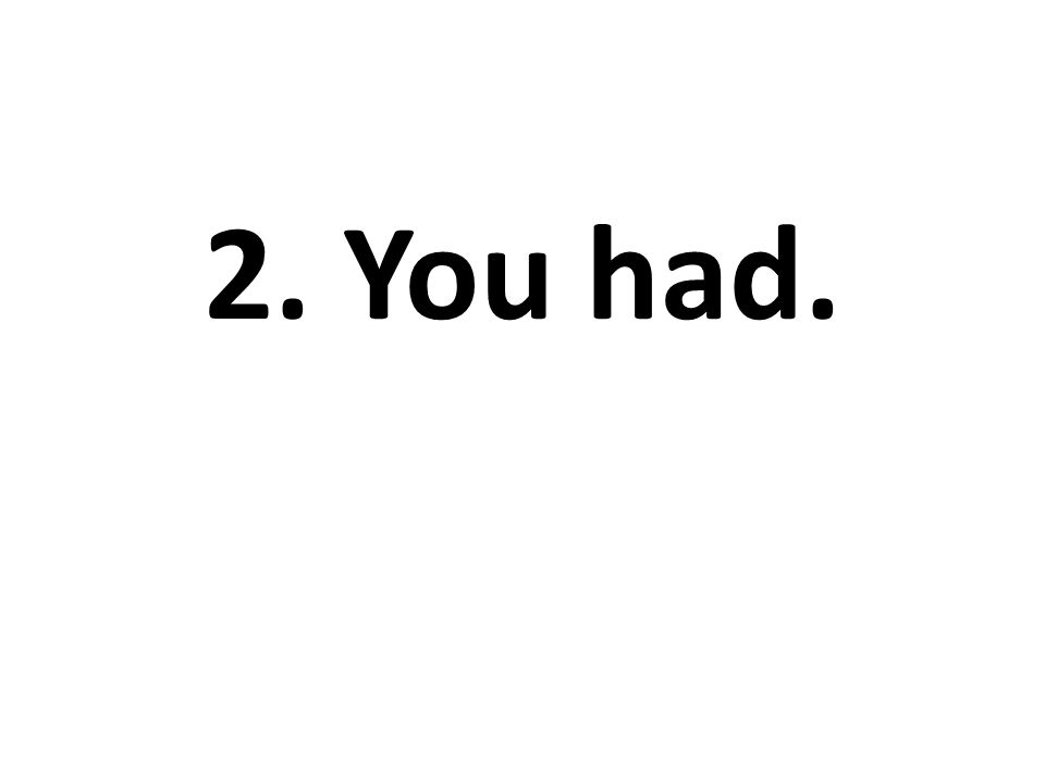 2. You had.