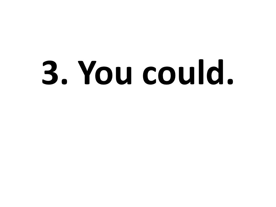 3. You could.