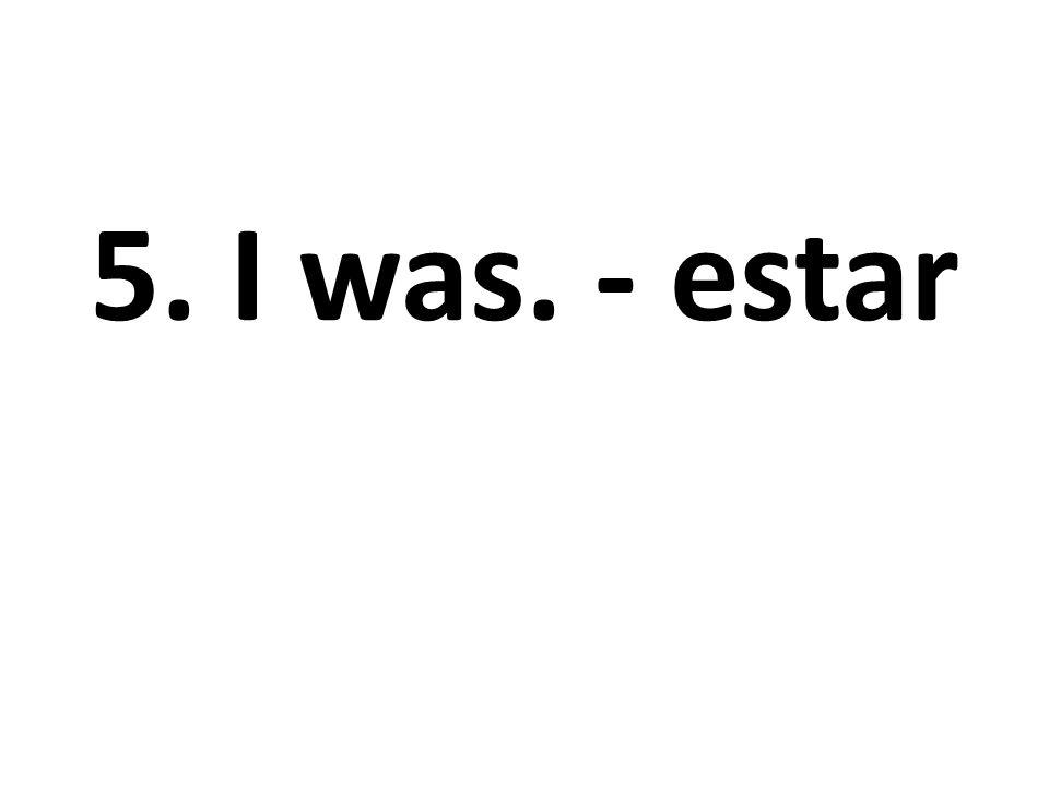 5. I was. - estar