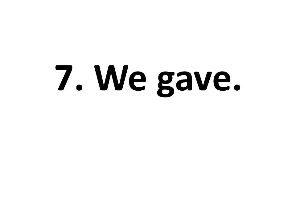 7. We gave.