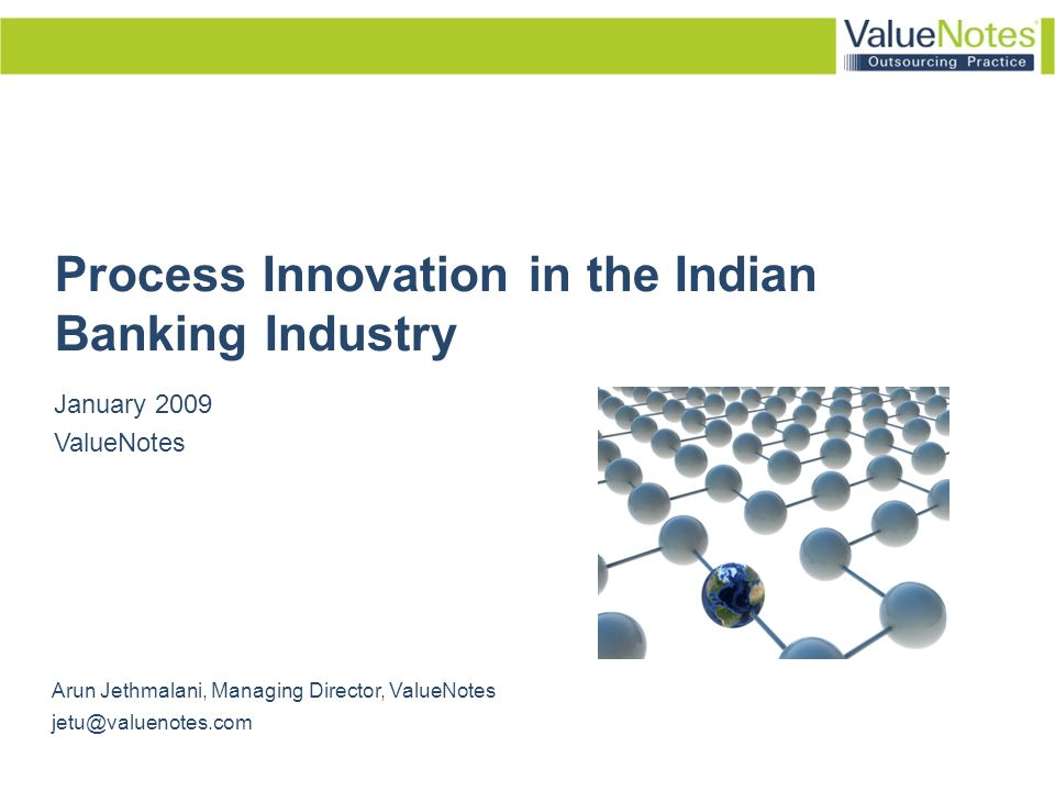 Process Innovation in the Banking Industry © ValueNotes 2009 2 About ValueNotes Outsourcing Practice Dedicated practice within ValueNotes - Focused on researching the outsourcing industry Focused Reports/ Info- products: In-depth information & analysis on outsourcing in different verticals /service lines Custom Research: Opportunity assessment, vendor benchmarking /selection, investment appraisal, location and cost-analysis Significant domain expertise Large & evolving knowledge base Global clientele and relationships Growing brand awareness in the industry Thought Leadership… in the offshoring industry www.sourcingnotes.com