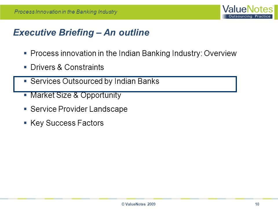 Process Innovation in the Banking Industry © ValueNotes 2009 10 Executive Briefing – An outline  Process innovation in the Indian Banking Industry: Overview  Drivers & Constraints  Services Outsourced by Indian Banks  Market Size & Opportunity  Service Provider Landscape  Key Success Factors