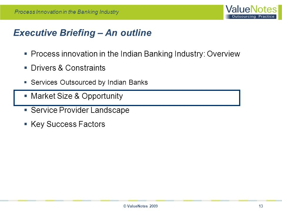 Process Innovation in the Banking Industry © ValueNotes 2009 13 Executive Briefing – An outline  Process innovation in the Indian Banking Industry: Overview  Drivers & Constraints  Services Outsourced by Indian Banks  Market Size & Opportunity  Service Provider Landscape  Key Success Factors