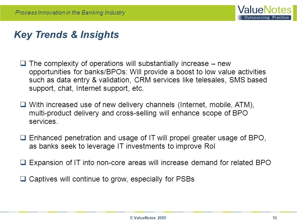 Process Innovation in the Banking Industry © ValueNotes 2009 16  The complexity of operations will substantially increase – new opportunities for banks/BPOs: Will provide a boost to low value activities such as data entry & validation, CRM services like telesales, SMS based support, chat, Internet support, etc.