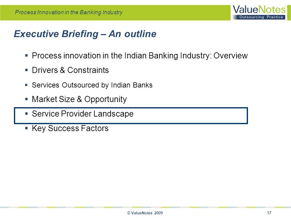 Process Innovation in the Banking Industry © ValueNotes 2009 17 Executive Briefing – An outline  Process innovation in the Indian Banking Industry: Overview  Drivers & Constraints  Services Outsourced by Indian Banks  Market Size & Opportunity  Service Provider Landscape  Key Success Factors