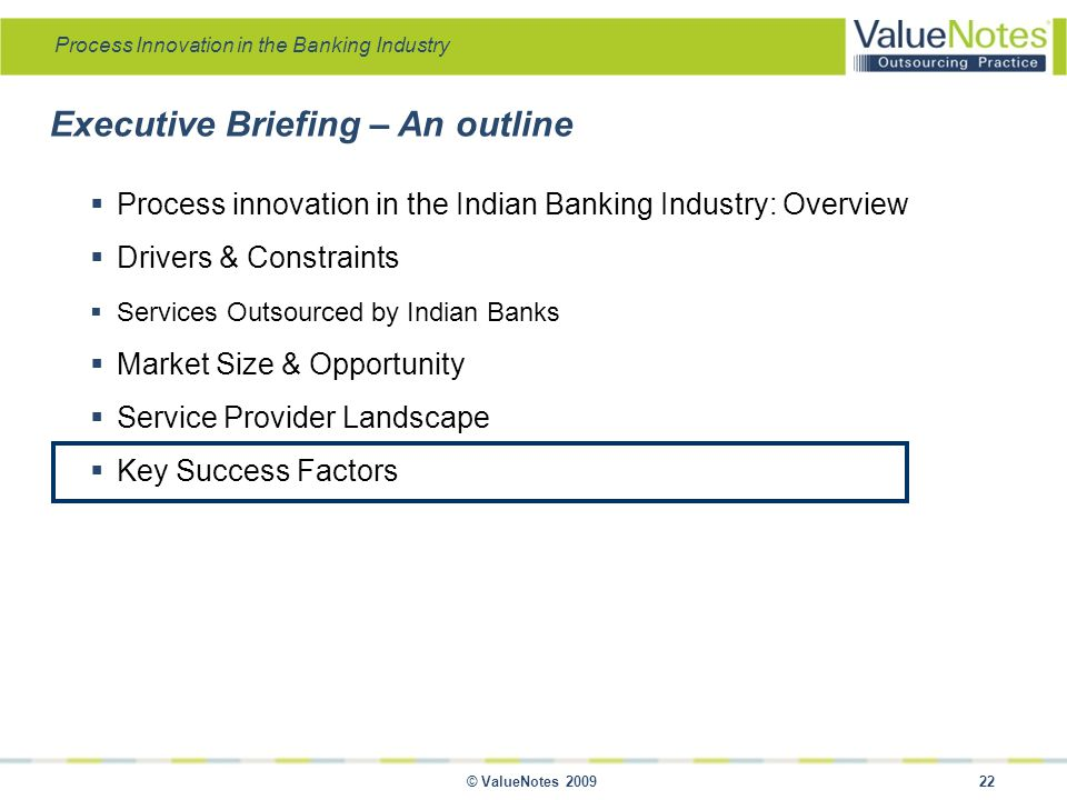 Process Innovation in the Banking Industry © ValueNotes 2009 22 Executive Briefing – An outline  Process innovation in the Indian Banking Industry: Overview  Drivers & Constraints  Services Outsourced by Indian Banks  Market Size & Opportunity  Service Provider Landscape  Key Success Factors