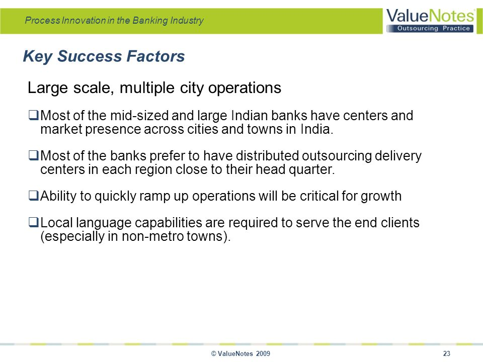 Process Innovation in the Banking Industry © ValueNotes 2009 23 Large scale, multiple city operations  Most of the mid-sized and large Indian banks have centers and market presence across cities and towns in India.