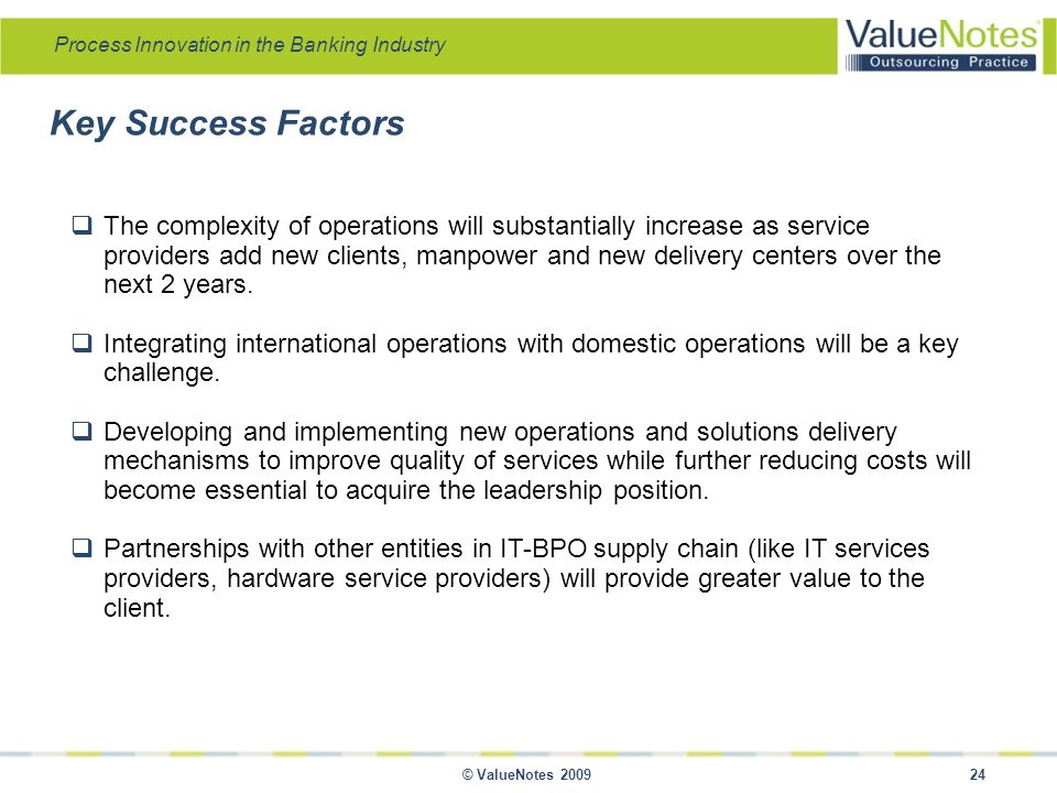 Process Innovation in the Banking Industry © ValueNotes 2009 24  The complexity of operations will substantially increase as service providers add new clients, manpower and new delivery centers over the next 2 years.