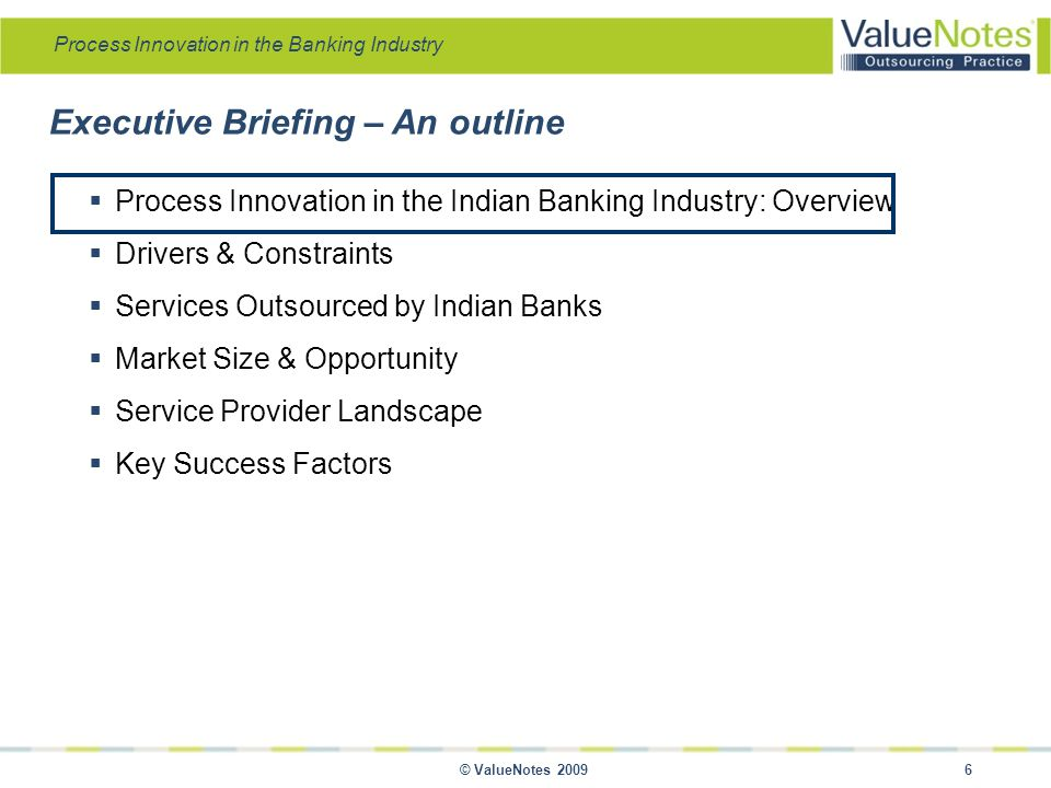 Process Innovation in the Banking Industry © ValueNotes 2009 6 Executive Briefing – An outline  Process Innovation in the Indian Banking Industry: Overview  Drivers & Constraints  Services Outsourced by Indian Banks  Market Size & Opportunity  Service Provider Landscape  Key Success Factors