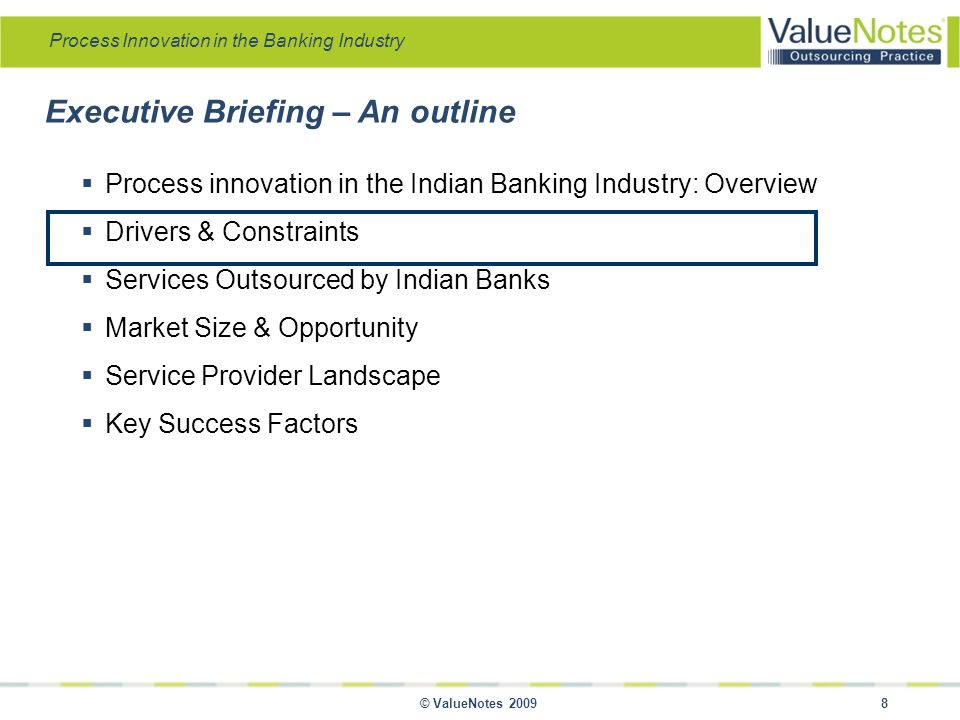 Process Innovation in the Banking Industry © ValueNotes 2009 8 Executive Briefing – An outline  Process innovation in the Indian Banking Industry: Overview  Drivers & Constraints  Services Outsourced by Indian Banks  Market Size & Opportunity  Service Provider Landscape  Key Success Factors