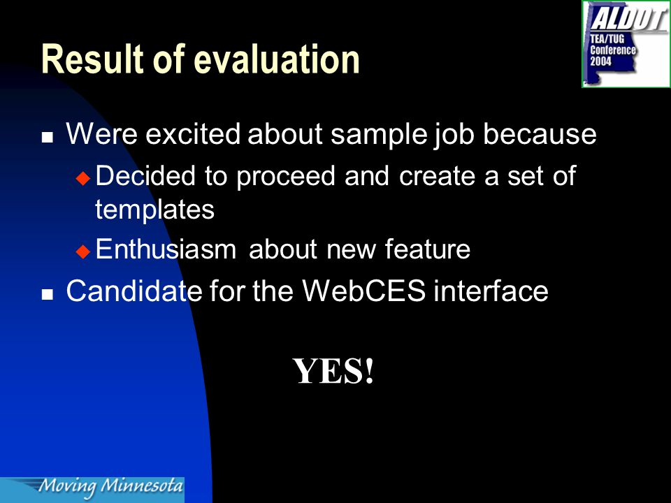 Result of evaluation Were excited about sample job because  Decided to proceed and create a set of templates  Enthusiasm about new feature Candidate for the WebCES interface YES!