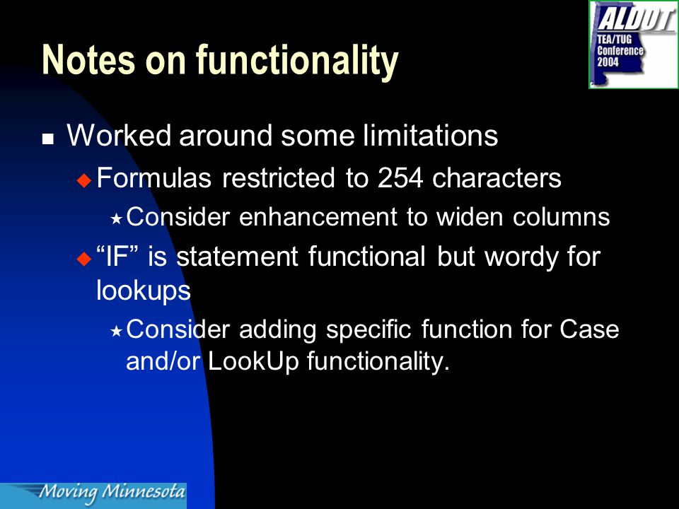 Notes on functionality Worked around some limitations  Formulas restricted to 254 characters  Consider enhancement to widen columns  IF is statement functional but wordy for lookups  Consider adding specific function for Case and/or LookUp functionality.