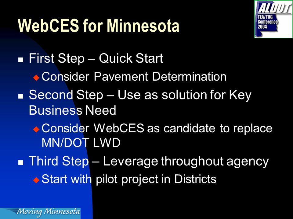 WebCES for Minnesota First Step – Quick Start  Consider Pavement Determination Second Step – Use as solution for Key Business Need  Consider WebCES as candidate to replace MN/DOT LWD Third Step – Leverage throughout agency  Start with pilot project in Districts