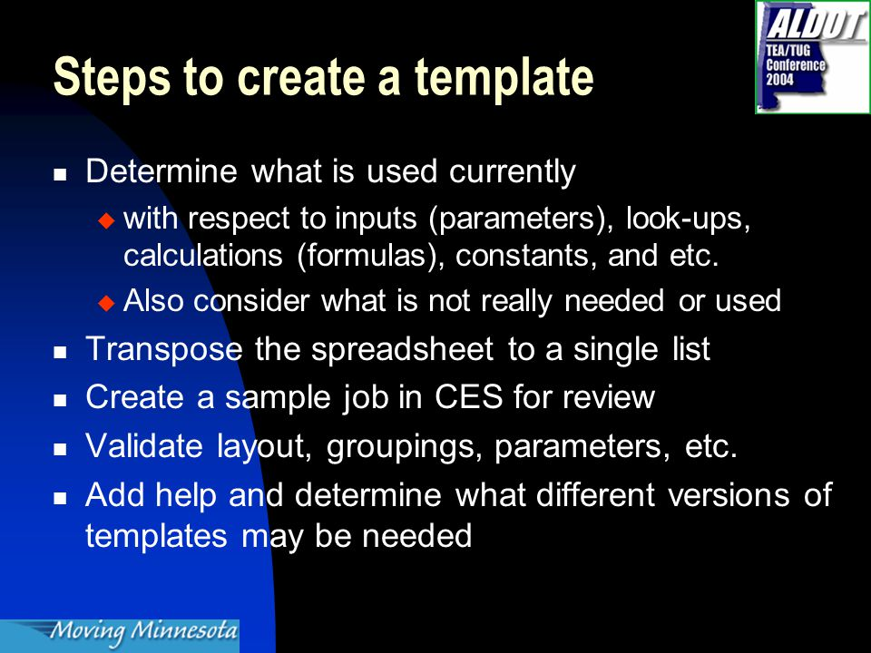 Steps to create a template Determine what is used currently  with respect to inputs (parameters), look-ups, calculations (formulas), constants, and etc.