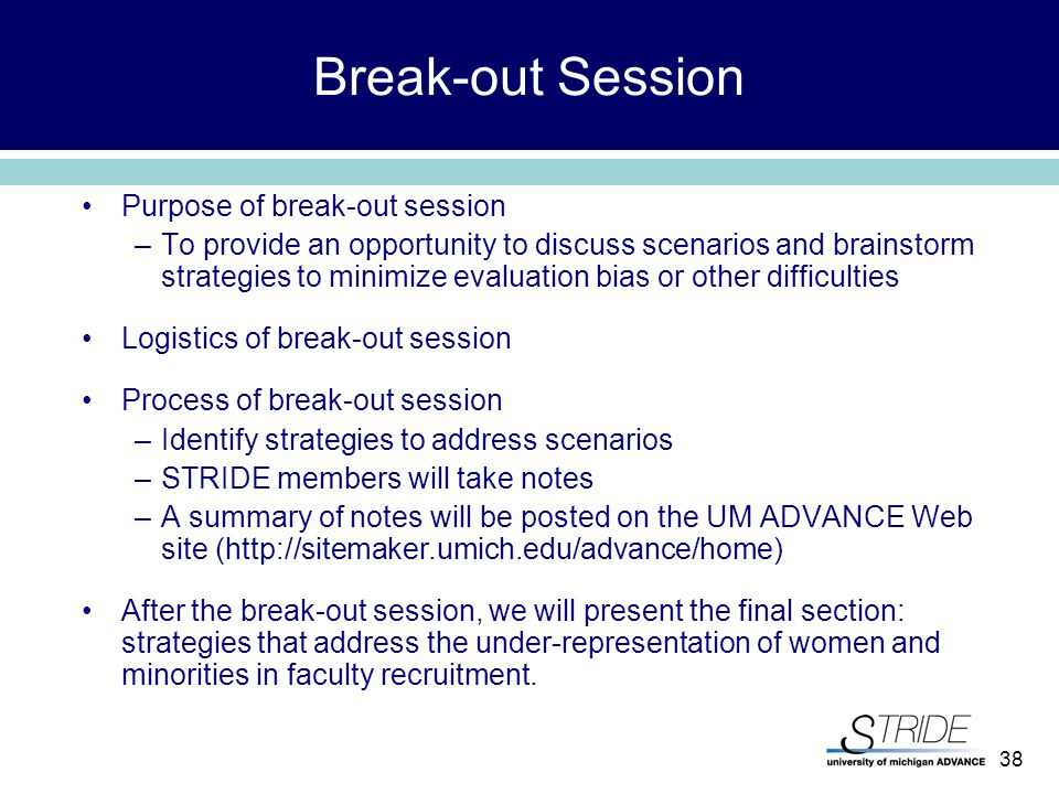 38 Break-out Session Purpose of break-out session –To provide an opportunity to discuss scenarios and brainstorm strategies to minimize evaluation bias or other difficulties Logistics of break-out session Process of break-out session –Identify strategies to address scenarios –STRIDE members will take notes –A summary of notes will be posted on the UM ADVANCE Web site (http://sitemaker.umich.edu/advance/home) After the break-out session, we will present the final section: strategies that address the under-representation of women and minorities in faculty recruitment.