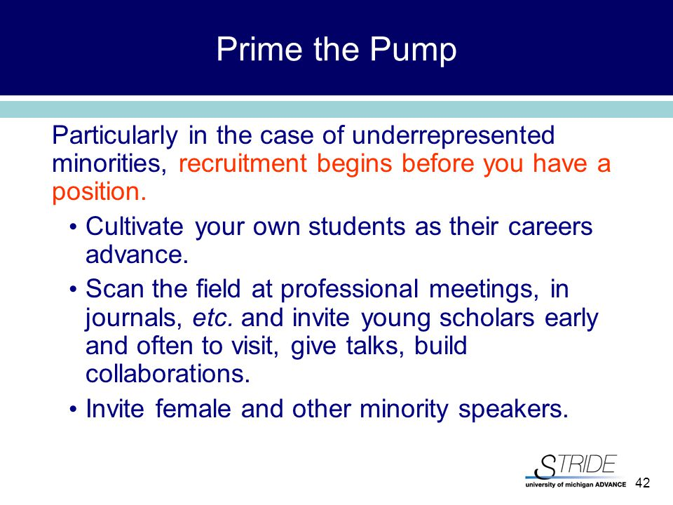 42 Prime the Pump Particularly in the case of underrepresented minorities, recruitment begins before you have a position.