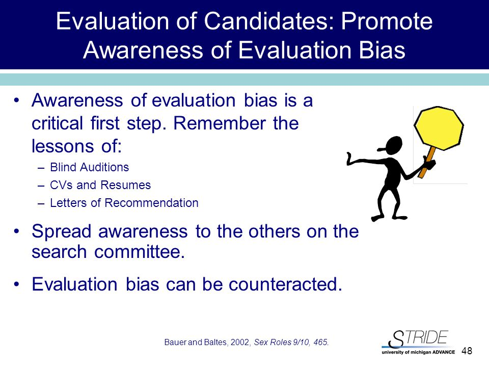 48 Evaluation of Candidates: Promote Awareness of Evaluation Bias Bauer and Baltes, 2002, Sex Roles 9/10, 465.