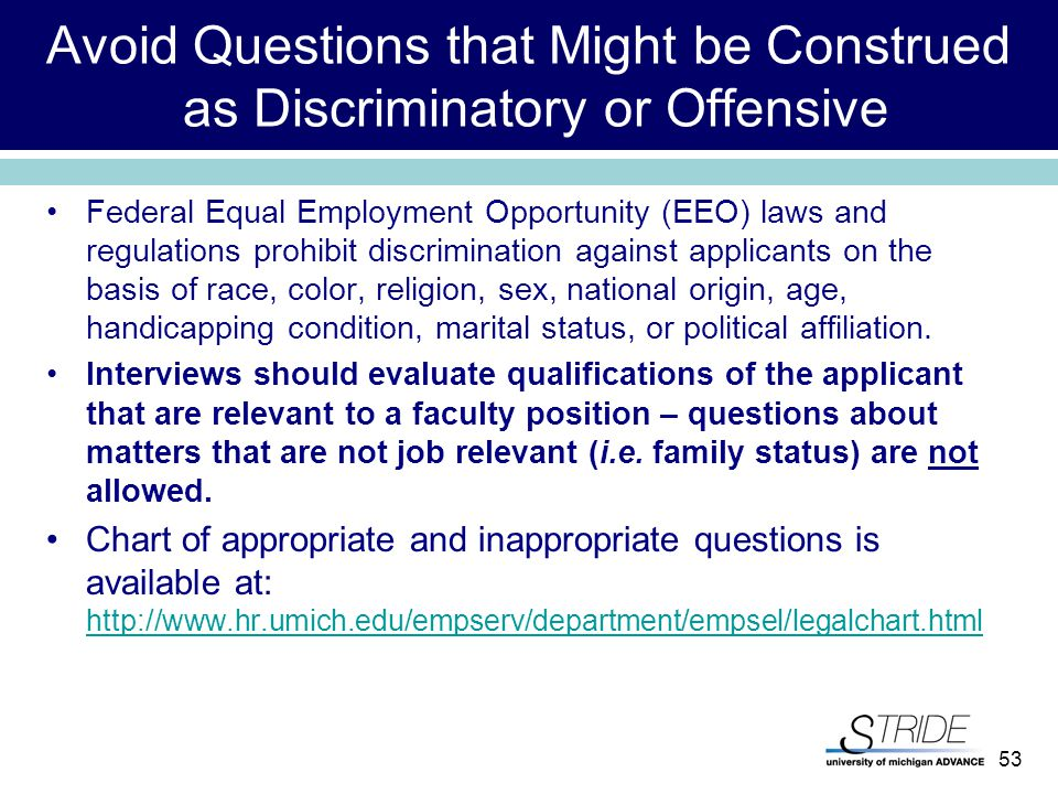 53 Avoid Questions that Might be Construed as Discriminatory or Offensive Federal Equal Employment Opportunity (EEO) laws and regulations prohibit discrimination against applicants on the basis of race, color, religion, sex, national origin, age, handicapping condition, marital status, or political affiliation.