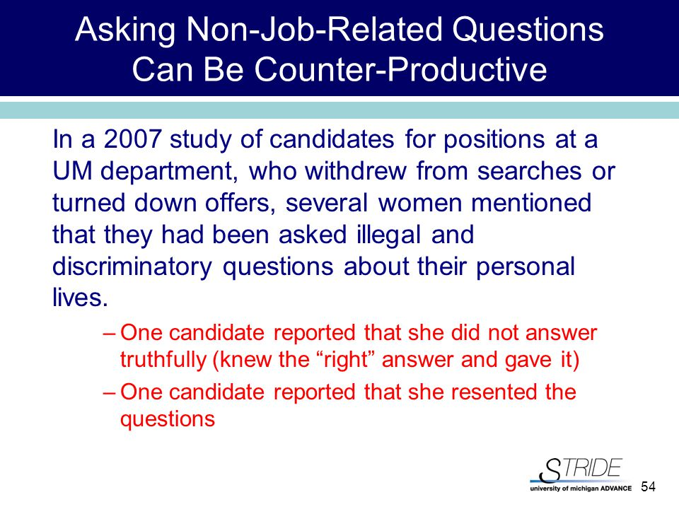 54 Asking Non-Job-Related Questions Can Be Counter-Productive In a 2007 study of candidates for positions at a UM department, who withdrew from searches or turned down offers, several women mentioned that they had been asked illegal and discriminatory questions about their personal lives.