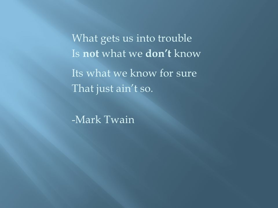 What gets us into trouble Is not what we don't know Its what we know for sure That just ain't so.