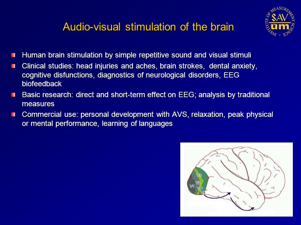 Audio-visual stimulation of the brain Human brain stimulation by simple repetitive sound and visual stimuli Clinical studies: head injuries and aches, brain strokes, dental anxiety, cognitive disfunctions, diagnostics of neurological disorders, EEG biofeedback Basic research: direct and short-term effect on EEG; analysis by traditional measures Commercial use: personal development with AVS, relaxation, peak physical or mental performance, learning of languages