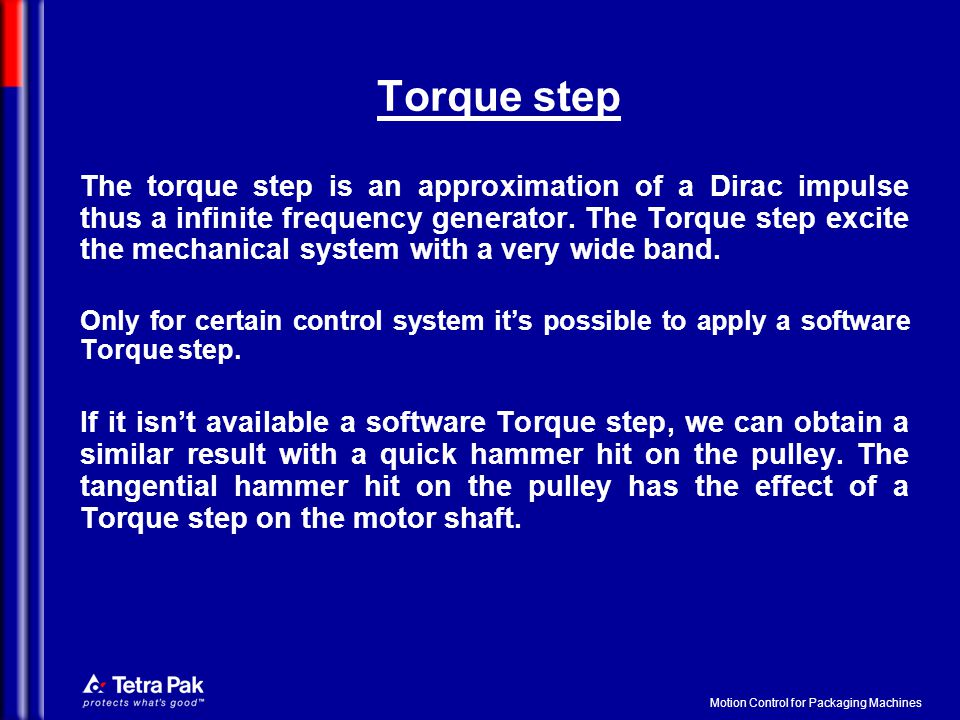 Motion Control for Packaging Machines Torque step The torque step is an approximation of a Dirac impulse thus a infinite frequency generator.