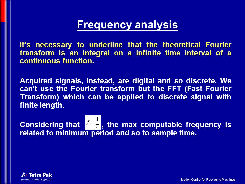 Motion Control for Packaging Machines Frequency analysis It's necessary to underline that the theoretical Fourier transform is an integral on a infinite time interval of a continuous function.
