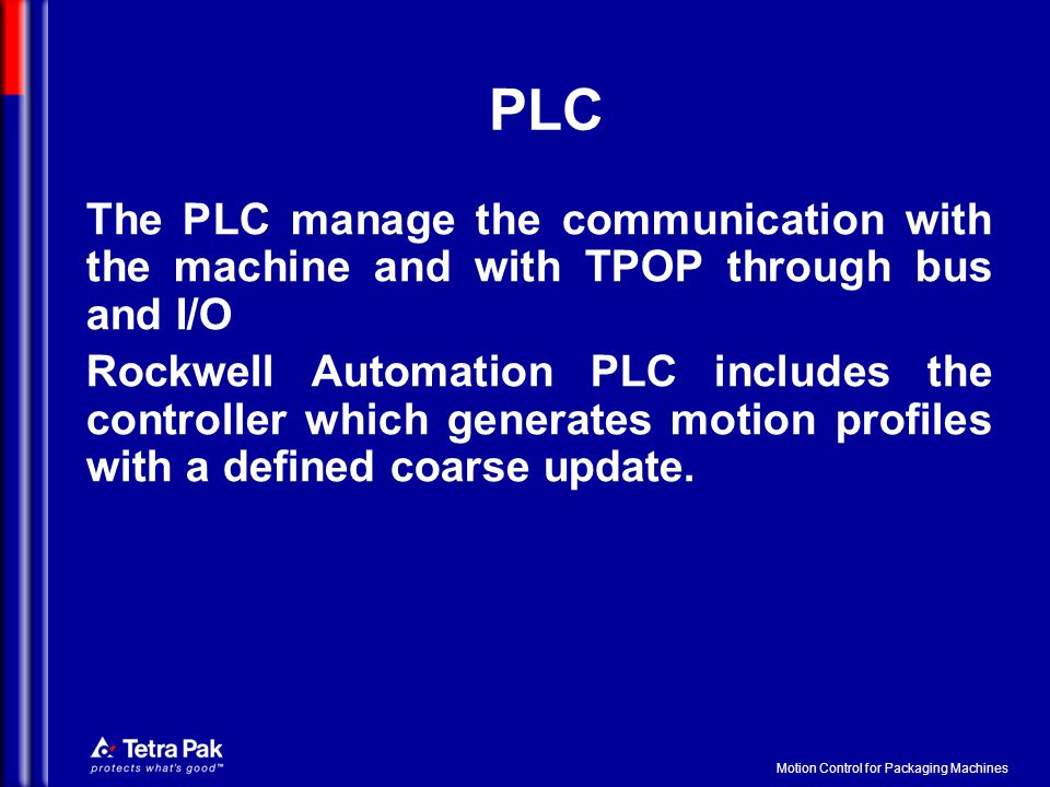Motion Control for Packaging Machines PLC The PLC manage the communication with the machine and with TPOP through bus and I/O Rockwell Automation PLC includes the controller which generates motion profiles with a defined coarse update.