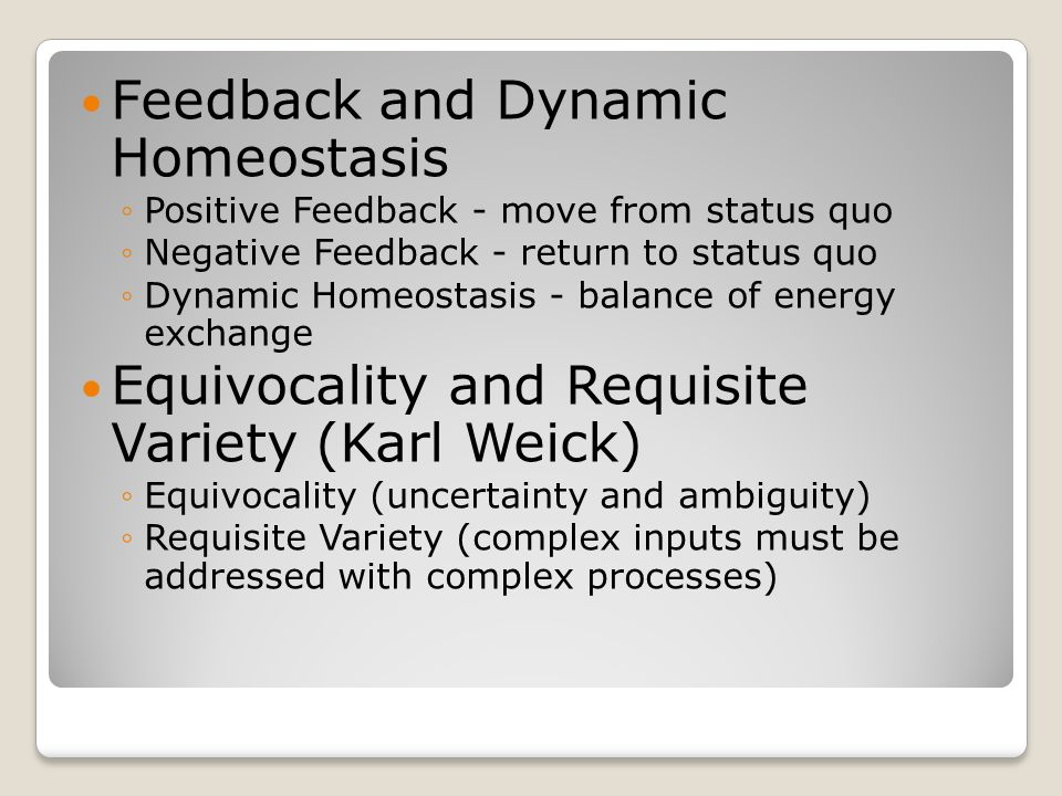 Feedback and Dynamic Homeostasis ◦Positive Feedback - move from status quo ◦Negative Feedback - return to status quo ◦Dynamic Homeostasis - balance of energy exchange Equivocality and Requisite Variety (Karl Weick) ◦Equivocality (uncertainty and ambiguity) ◦Requisite Variety (complex inputs must be addressed with complex processes)