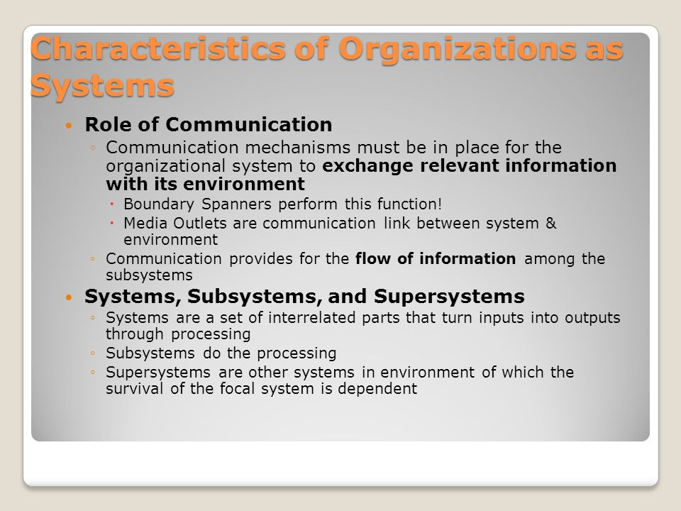 Characteristics of Organizations as Systems Role of Communication ◦Communication mechanisms must be in place for the organizational system to exchange relevant information with its environment  Boundary Spanners perform this function.