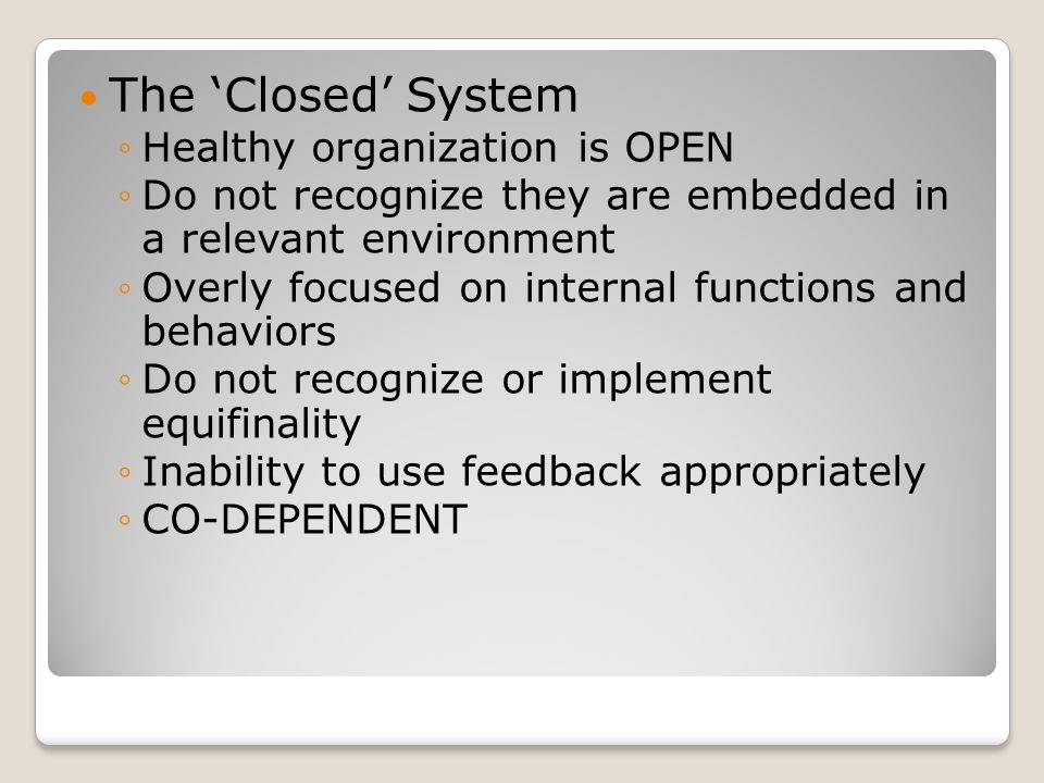 The 'Closed' System ◦Healthy organization is OPEN ◦Do not recognize they are embedded in a relevant environment ◦Overly focused on internal functions and behaviors ◦Do not recognize or implement equifinality ◦Inability to use feedback appropriately ◦CO-DEPENDENT