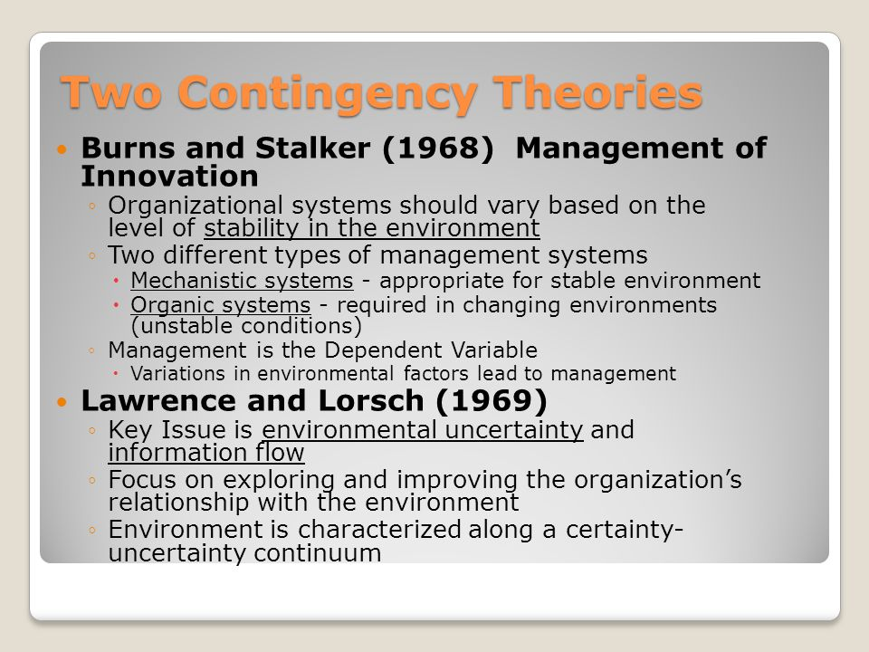 Two Contingency Theories Burns and Stalker (1968) Management of Innovation ◦Organizational systems should vary based on the level of stability in the environment ◦Two different types of management systems  Mechanistic systems - appropriate for stable environment  Organic systems - required in changing environments (unstable conditions) ◦Management is the Dependent Variable  Variations in environmental factors lead to management Lawrence and Lorsch (1969) ◦Key Issue is environmental uncertainty and information flow ◦Focus on exploring and improving the organization's relationship with the environment ◦Environment is characterized along a certainty- uncertainty continuum