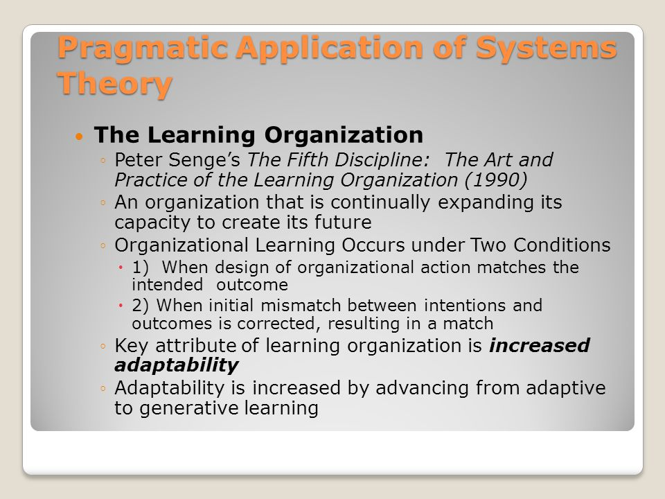 Pragmatic Application of Systems Theory The Learning Organization ◦Peter Senge's The Fifth Discipline: The Art and Practice of the Learning Organization (1990) ◦An organization that is continually expanding its capacity to create its future ◦Organizational Learning Occurs under Two Conditions  1) When design of organizational action matches the intended outcome  2) When initial mismatch between intentions and outcomes is corrected, resulting in a match ◦Key attribute of learning organization is increased adaptability ◦Adaptability is increased by advancing from adaptive to generative learning