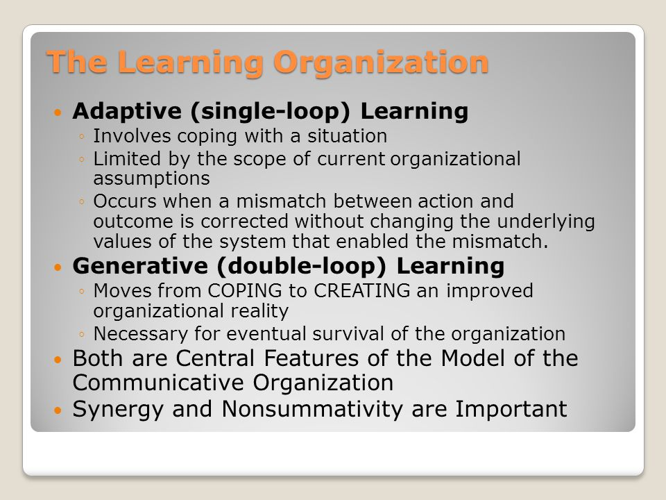 The Learning Organization Adaptive (single-loop) Learning ◦Involves coping with a situation ◦Limited by the scope of current organizational assumptions ◦Occurs when a mismatch between action and outcome is corrected without changing the underlying values of the system that enabled the mismatch.
