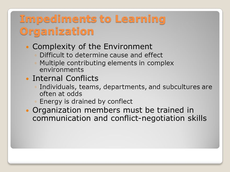 Impediments to Learning Organization Complexity of the Environment ◦Difficult to determine cause and effect ◦Multiple contributing elements in complex environments Internal Conflicts ◦Individuals, teams, departments, and subcultures are often at odds ◦Energy is drained by conflect Organization members must be trained in communication and conflict-negotiation skills