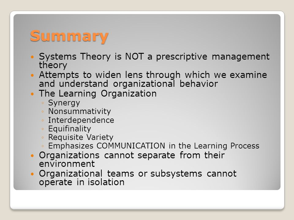 Summary Systems Theory is NOT a prescriptive management theory Attempts to widen lens through which we examine and understand organizational behavior The Learning Organization ◦Synergy ◦Nonsummativity ◦Interdependence ◦Equifinality ◦Requisite Variety ◦Emphasizes COMMUNICATION in the Learning Process Organizations cannot separate from their environment Organizational teams or subsystems cannot operate in isolation
